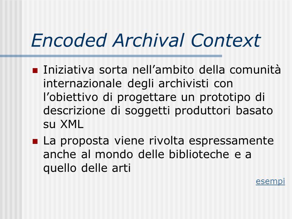 Encoded Archival Context Iniziativa sorta nellambito della comunità internazionale degli archivisti con lobiettivo di progettare un prototipo di descrizione di soggetti produttori basato su XML La proposta viene rivolta espressamente anche al mondo delle biblioteche e a quello delle arti esempi