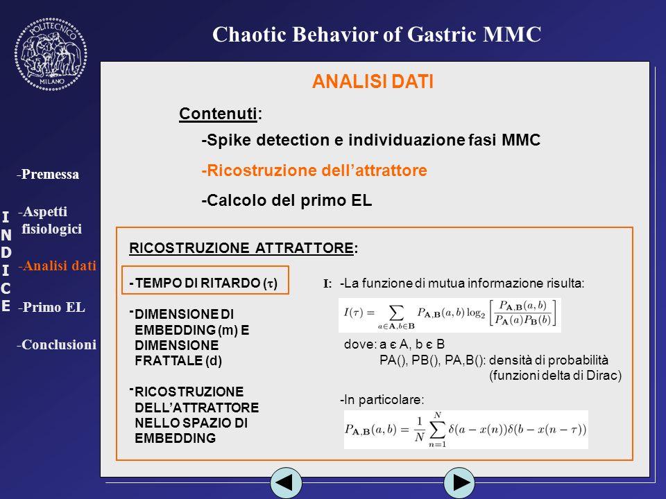 INDICEINDICE -Premessa -Aspetti fisiologici -Analisi dati -Primo EL -Conclusioni Chaotic Behavior of Gastric MMC ANALISI DATI Contenuti: -Spike detection e individuazione fasi MMC -Ricostruzione dellattrattore -Calcolo del primo EL RICOSTRUZIONE ATTRATTORE: TEMPO DI RITARDO ( ) DIMENSIONE DI EMBEDDING (m) E DIMENSIONE FRATTALE (d) RICOSTRUZIONE DELLATTRATTORE NELLO SPAZIO DI EMBEDDING - - - -La funzione di mutua informazione risulta: I -dove: a є A, b є B -dove: PA(), PB(), PA,B(): densità di probabilità -dove: PA(), PB(), PA,B(): (funzioni delta di Dirac) -In particolare:
