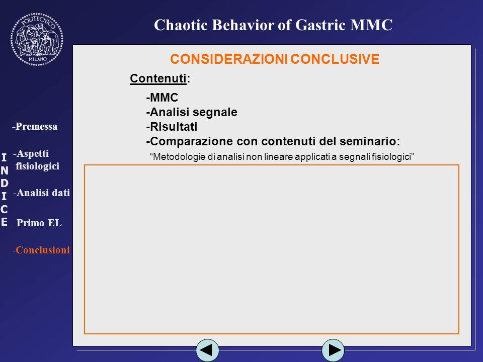 INDICEINDICE -Premessa -Aspetti fisiologici -Analisi dati -Primo EL -Conclusioni Chaotic Behavior of Gastric MMC CONSIDERAZIONI CONCLUSIVE Contenuti: -MMC -Analisi segnale -Risultati -Comparazione con contenuti del seminario: - Metodologie di analisi non lineare applicati a segnali fisiologici