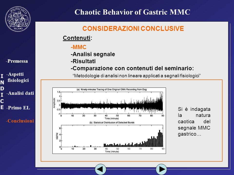 INDICEINDICE -Premessa -Aspetti fisiologici -Analisi dati -Primo EL -Conclusioni Chaotic Behavior of Gastric MMC CONSIDERAZIONI CONCLUSIVE Contenuti: -MMC -Analisi segnale -Risultati -Comparazione con contenuti del seminario: - Metodologie di analisi non lineare applicati a segnali fisiologici Si è indagata la natura caotica del segnale MMC gastrico…