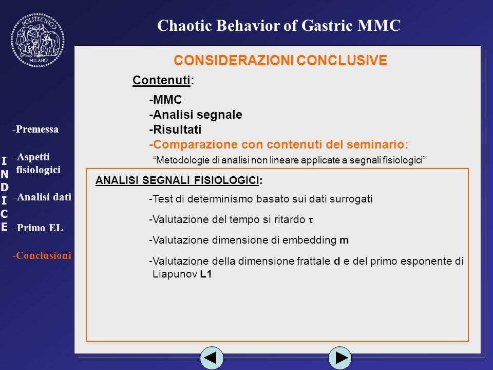INDICEINDICE -Premessa -Aspetti fisiologici -Analisi dati -Primo EL -Conclusioni Chaotic Behavior of Gastric MMC CONSIDERAZIONI CONCLUSIVE Contenuti: -MMC -Analisi segnale -Risultati -Comparazione con contenuti del seminario: - Metodologie di analisi non lineare applicate a segnali fisiologici -Test di determinismo basato sui dati surrogati -Valutazione del tempo si ritardo ANALISI SEGNALI FISIOLOGICI: -Valutazione dimensione di embedding m -Valutazione della dimensione frattale d e del primo esponente di -Liapunov L1