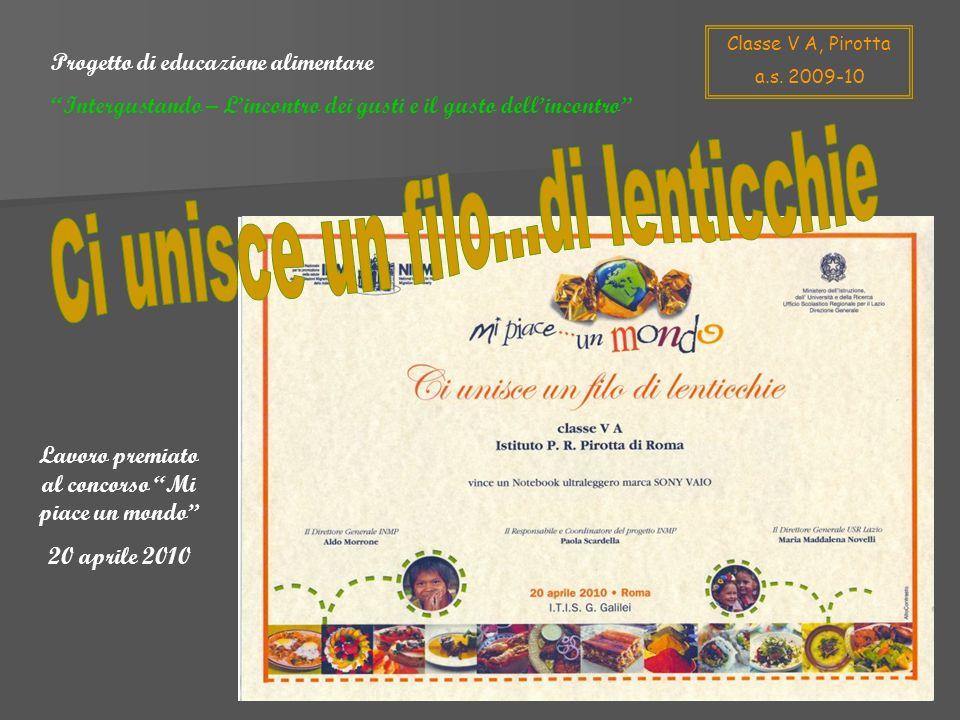 Lavoro premiato al concorso Mi piace un mondo 20 aprile 2010 Progetto di educazione alimentare Intergustando – Lincontro dei gusti e il gusto dellincontro Classe V A, Pirotta a.s.