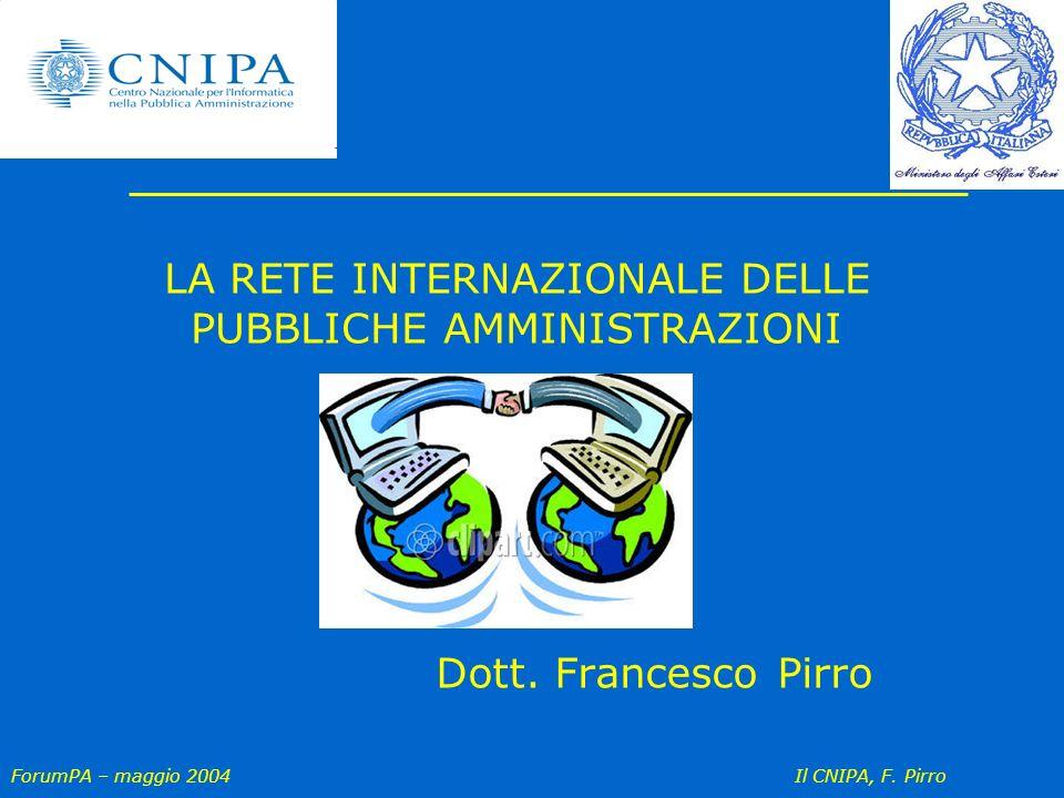 ForumPA – maggio 2004 Il CNIPA, F. Pirro LA RETE INTERNAZIONALE DELLE PUBBLICHE AMMINISTRAZIONI Dott. Francesco Pirro