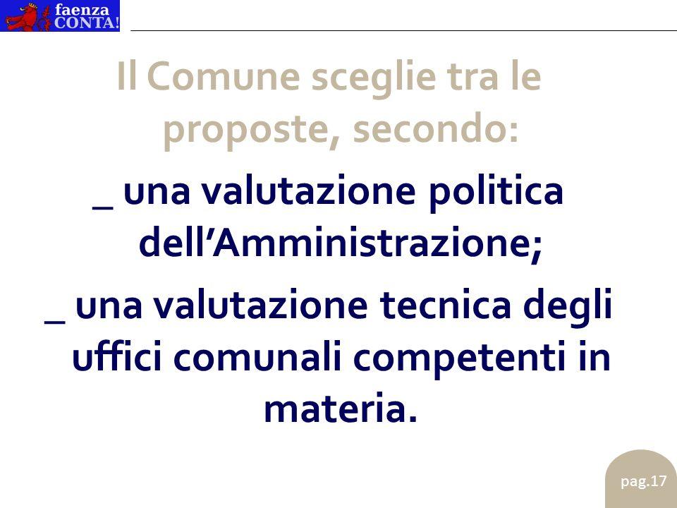 pag.17 Il Comune sceglie tra le proposte, secondo: _ una valutazione politica dellAmministrazione; _ una valutazione tecnica degli uffici comunali competenti in materia.