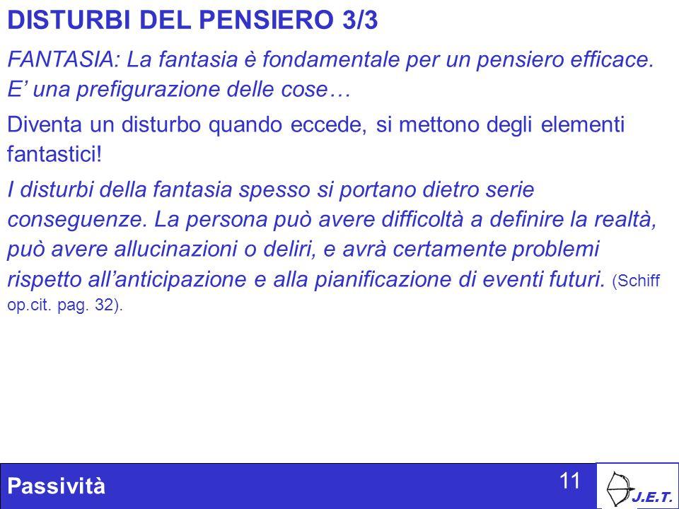 J.E.T. Passività 11 DISTURBI DEL PENSIERO 3/3 FANTASIA: La fantasia è fondamentale per un pensiero efficace. E una prefigurazione delle cose… Diventa