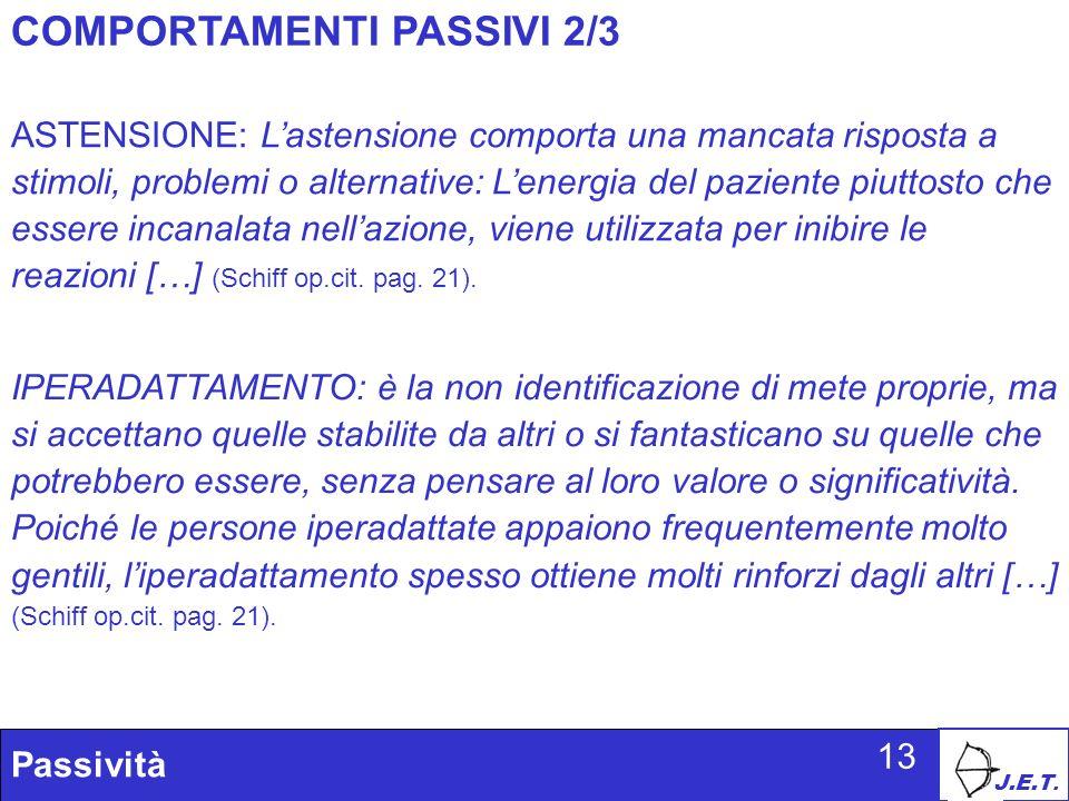 J.E.T. Passività 13 COMPORTAMENTI PASSIVI 2/3 ASTENSIONE: Lastensione comporta una mancata risposta a stimoli, problemi o alternative: Lenergia del pa