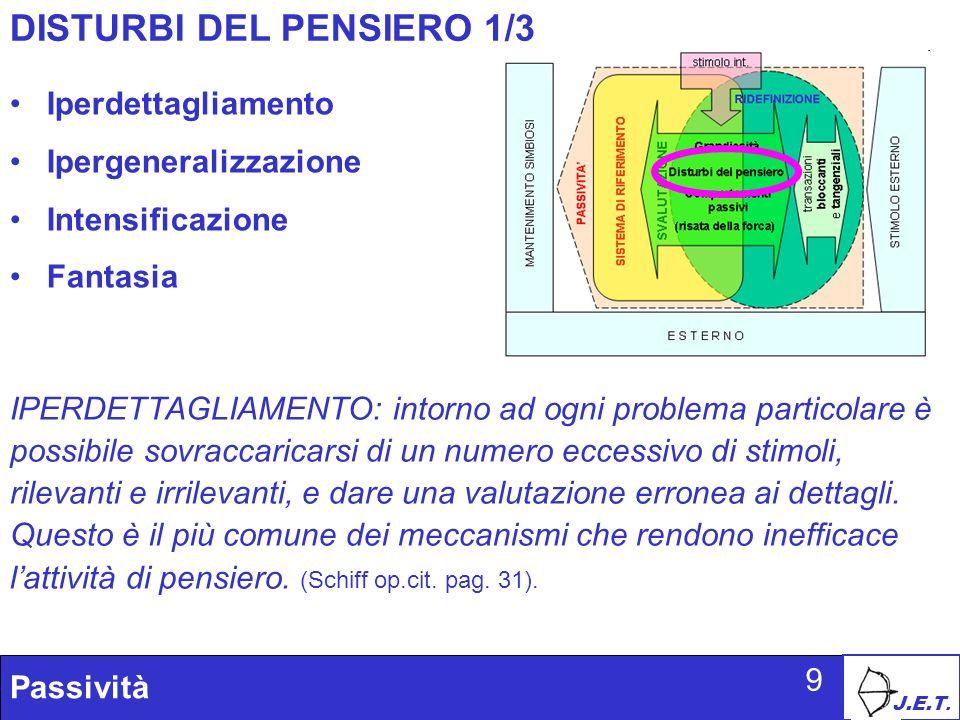 J.E.T. Passività 9 DISTURBI DEL PENSIERO 1/3 Iperdettagliamento Ipergeneralizzazione Intensificazione Fantasia IPERDETTAGLIAMENTO: intorno ad ogni pro