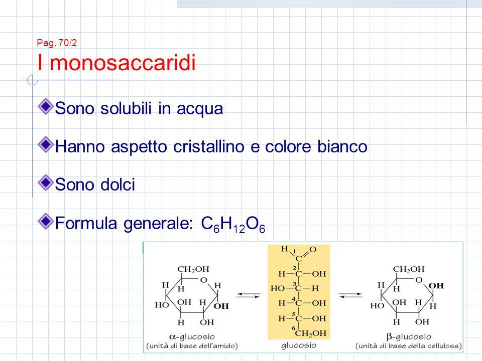 Pag. 70/2 I monosaccaridi Sono solubili in acqua Hanno aspetto cristallino e colore bianco Sono dolci Formula generale: C 6 H 12 O 6