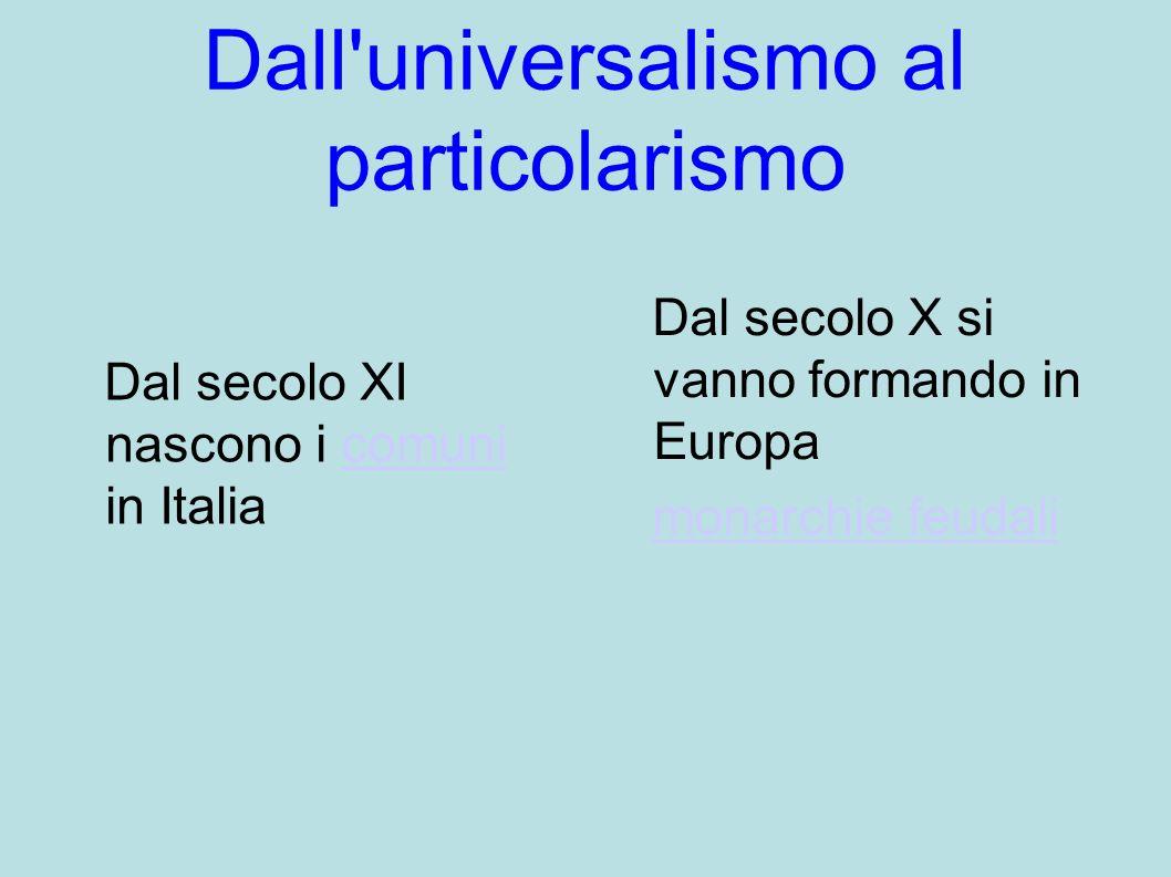 Dall universalismo al particolarismo Dal secolo X si vanno formando in Europa monarchie feudali Dal secolo XI nascono i comuni in Italiacomuni