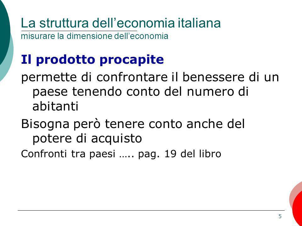 5 La struttura delleconomia italiana misurare la dimensione delleconomia Il prodotto procapite permette di confrontare il benessere di un paese tenend