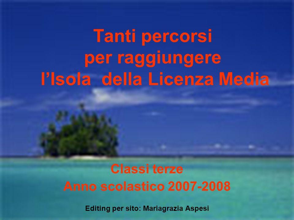 Tanti percorsi per raggiungere lIsola della Licenza Media Classi terze Anno scolastico 2007-2008 Editing per sito: Mariagrazia Aspesi