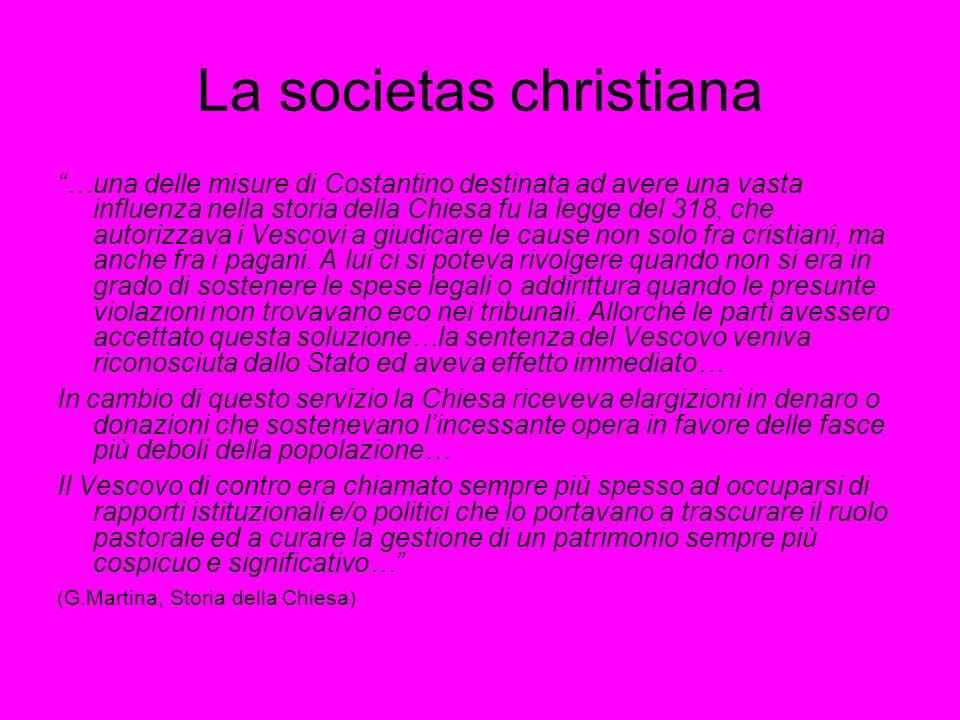 La societas christiana …una delle misure di Costantino destinata ad avere una vasta influenza nella storia della Chiesa fu la legge del 318, che autorizzava i Vescovi a giudicare le cause non solo fra cristiani, ma anche fra i pagani.