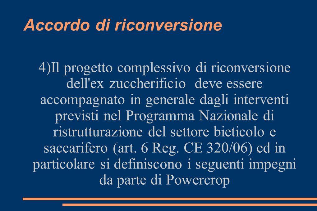 Accordo di riconversione 4)Il progetto complessivo di riconversione dell ex zuccherificio deve essere accompagnato in generale dagli interventi previsti nel Programma Nazionale di ristrutturazione del settore bieticolo e saccarifero (art.