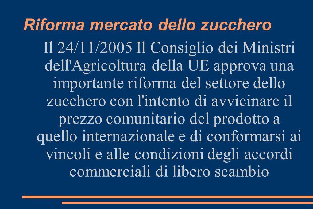 Riforma mercato dello zucchero Il 24/11/2005 Il Consiglio dei Ministri dell Agricoltura della UE approva una importante riforma del settore dello zucchero con l intento di avvicinare il prezzo comunitario del prodotto a quello internazionale e di conformarsi ai vincoli e alle condizioni degli accordi commerciali di libero scambio
