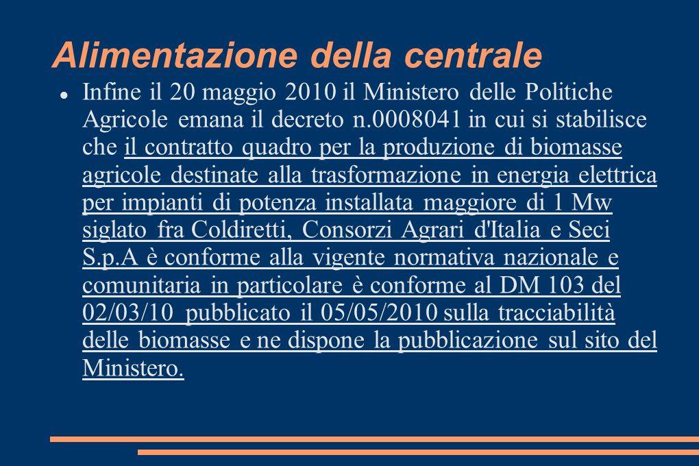 Alimentazione della centrale Infine il 20 maggio 2010 il Ministero delle Politiche Agricole emana il decreto n.0008041 in cui si stabilisce che il contratto quadro per la produzione di biomasse agricole destinate alla trasformazione in energia elettrica per impianti di potenza installata maggiore di 1 Mw siglato fra Coldiretti, Consorzi Agrari d Italia e Seci S.p.A è conforme alla vigente normativa nazionale e comunitaria in particolare è conforme al DM 103 del 02/03/10 pubblicato il 05/05/2010 sulla tracciabilità delle biomasse e ne dispone la pubblicazione sul sito del Ministero.