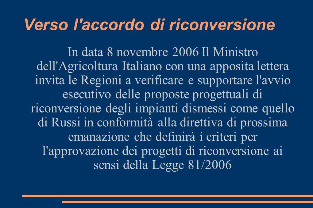 Verso l accordo di riconversione In data 8 novembre 2006 Il Ministro dell Agricoltura Italiano con una apposita lettera invita le Regioni a verificare e supportare l avvio esecutivo delle proposte progettuali di riconversione degli impianti dismessi come quello di Russi in conformità alla direttiva di prossima emanazione che definirà i criteri per l approvazione dei progetti di riconversione ai sensi della Legge 81/2006