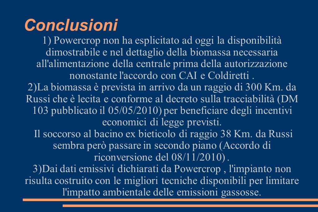 Conclusioni 1) Powercrop non ha esplicitato ad oggi la disponibilità dimostrabile e nel dettaglio della biomassa necessaria all alimentazione della centrale prima della autorizzazione nonostante l accordo con CAI e Coldiretti.