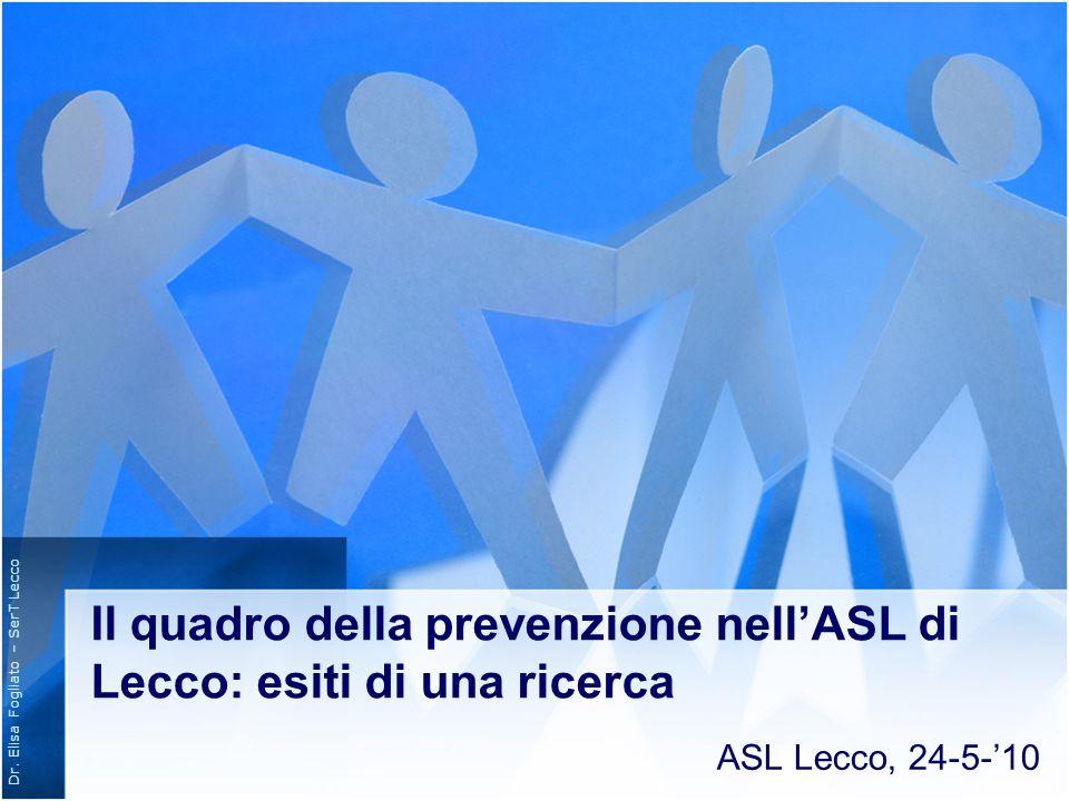 Dr. Elisa Fogliato – SerT Lecco Il quadro della prevenzione nellASL di Lecco: esiti di una ricerca ASL Lecco, 24-5-10
