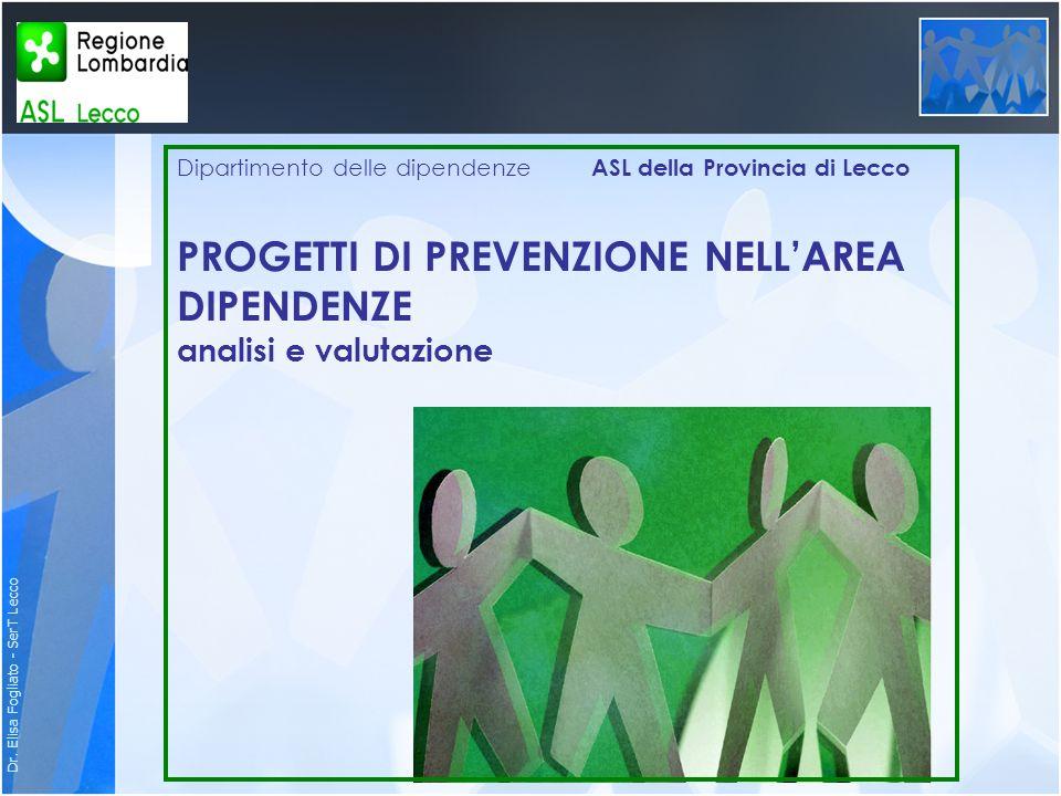 Dr. Elisa Fogliato - SerT Lecco Dipartimento delle dipendenze ASL della Provincia di Lecco PROGETTI DI PREVENZIONE NELLAREA DIPENDENZE analisi e valut