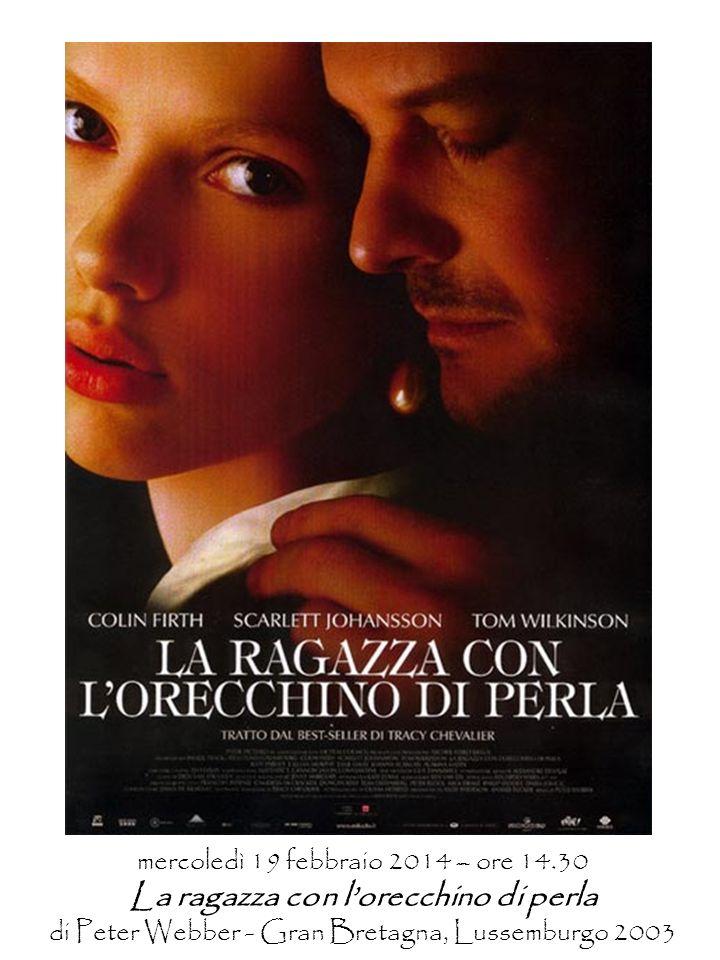 mercoledì 19 febbraio 2014 – ore 14.30 La ragazza con lorecchino di perla di Peter Webber - Gran Bretagna, Lussemburgo 2003