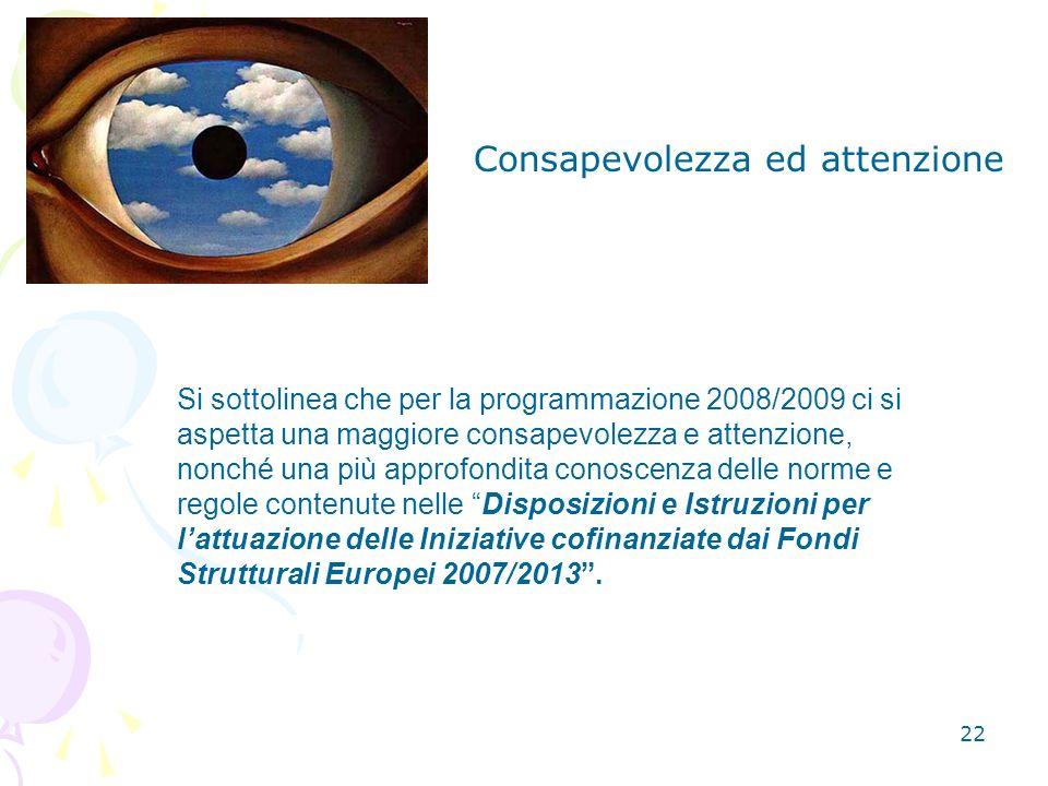 22 Si sottolinea che per la programmazione 2008/2009 ci si aspetta una maggiore consapevolezza e attenzione, nonché una più approfondita conoscenza delle norme e regole contenute nelle Disposizioni e Istruzioni per lattuazione delle Iniziative cofinanziate dai Fondi Strutturali Europei 2007/2013.