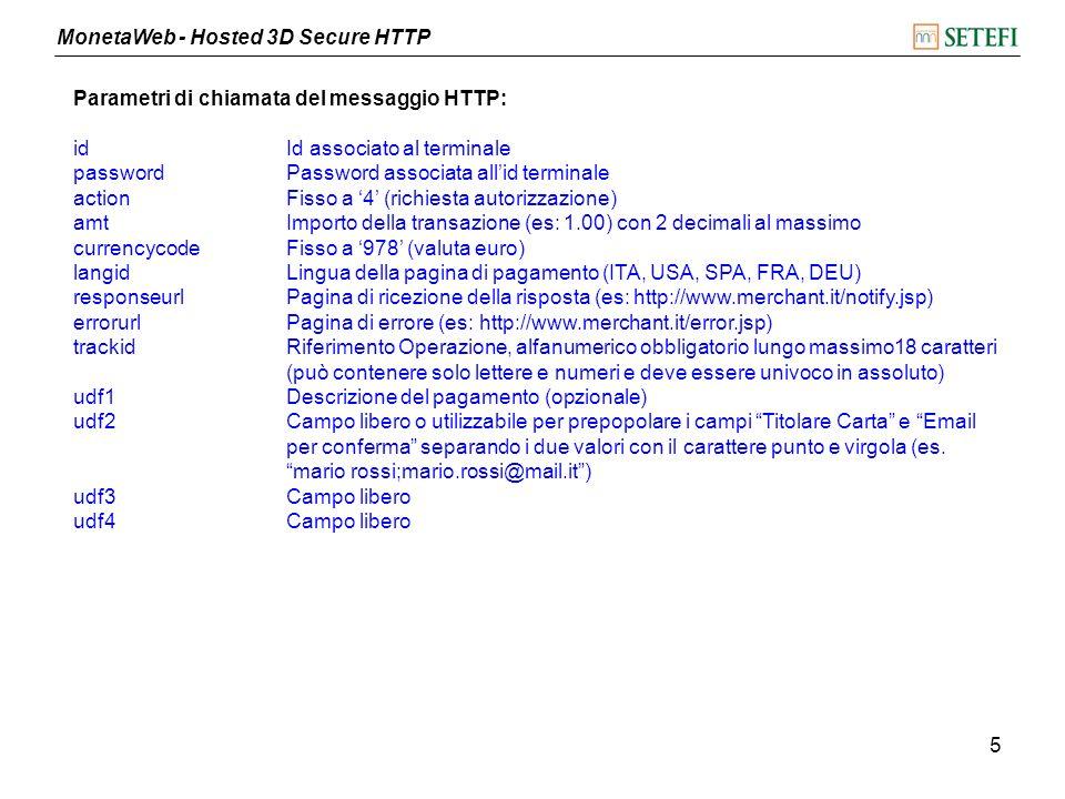 MonetaWeb - Hosted 3D Secure HTTP 6 Esempio di risposta alla init: 8508636460121029:https://www.monetaonline.it/monetaweb/hosted/page Parametri di risposta alla init: Payment Id Id associato alla sessione di pagamento Url Url della pagina di pagamento verso cui ridirigere il titolare carta Parametri di risposta al messaggio HTTP: paymentidIdentificativo univoco dellordine generato da MonetaWeb resultEsito della transazione (es: APPROVED, CAPTURED, ecc.) authCodice di autorizzazione, valorizzato se la transazione è stata autorizzata (999999 se autorizzata in test) tranidIdentificativo univoco della transazione generato da MonetaWeb trackid Riferimento Operazione inviato dal commerciante udf1Descrizione del pagamento, se valorizzato dal commerciante udfx (2-4) Come popolati dal merchant udf5 (RRN)Riferimento univoco della transazione generato dal Sistema Autorizzativo (da utilizzare in caso di contabilizzazione esplicita a mezzo file) responsecodeCodice di risposta (es: 00 o 000 se autorizzata)