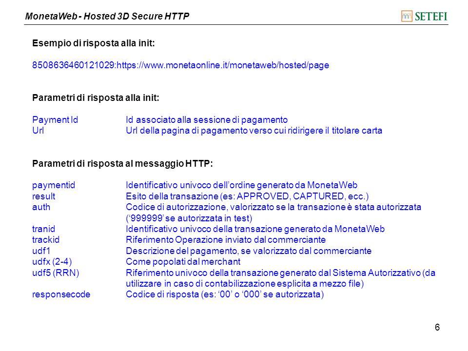 MonetaWeb - Hosted 3D Secure HTTP 7 Esempio pagina di ricezione della risposta <% // parsing del messaggio di risposta long paymentID = Long.parseLong(request.getParameter( paymentid )); String result = request.getParameter( result ); String auth = request.getParameter( auth ); long ref = Long.parseLong(request.getParameter( ref )); long tranid = Long.parseLong(request.getParameter( tranid )); String trackid = request.getParameter( trackid ); String details = request.getParameter( udf1 ); String responsecode = request.getParameter( responsecode ); // storicizzazione dei dati // redirezione alla pagina di visualizzazione dell esito out.println( redirect= + http://www.merchant.it/result.jsp + ?paymentid= + paymentid); %>