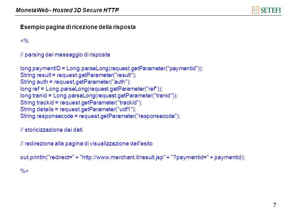 MonetaWeb - Hosted 3D Secure HTTP 7 Esempio pagina di ricezione della risposta <% // parsing del messaggio di risposta long paymentID = Long.parseLong