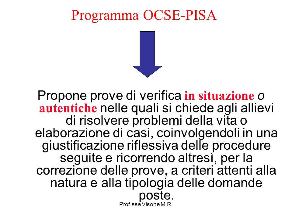 Prof.ssa Visone M.R. Programma OCSE-PISA Propone prove di verifica in situazione o autentiche nelle quali si chiede agli allievi di risolvere problemi
