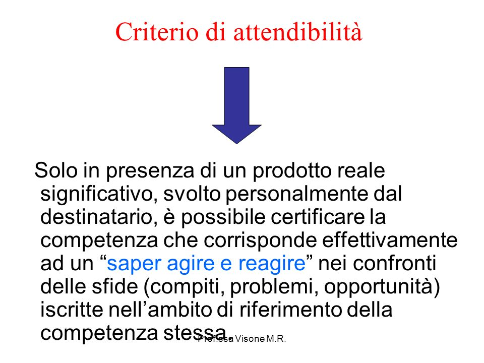 Prof.ssa Visone M.R. Criterio di attendibilità Solo in presenza di un prodotto reale significativo, svolto personalmente dal destinatario, è possibile