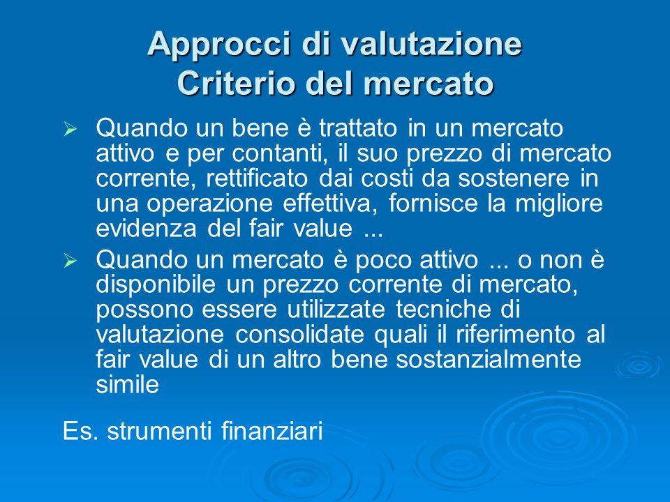 Approcci di valutazione Criterio del mercato Quando un bene è trattato in un mercato attivo e per contanti, il suo prezzo di mercato corrente, rettifi