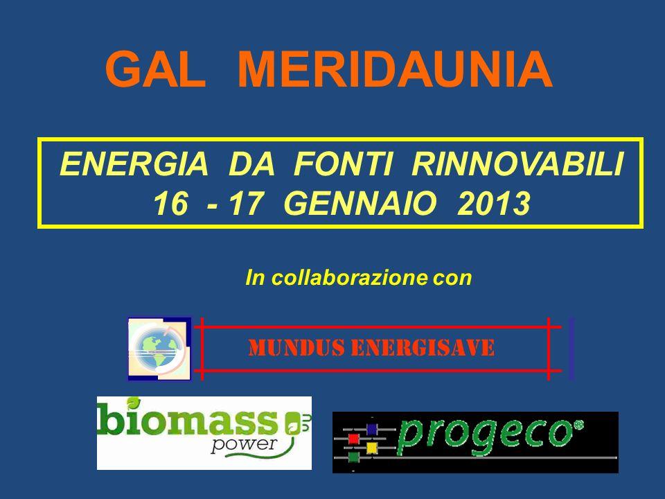ENERGIA DA FONTI RINNOVABILI 16 - 17 GENNAIO 2013 MUNDUS ENERGISAVE In collaborazione con GAL MERIDAUNIA