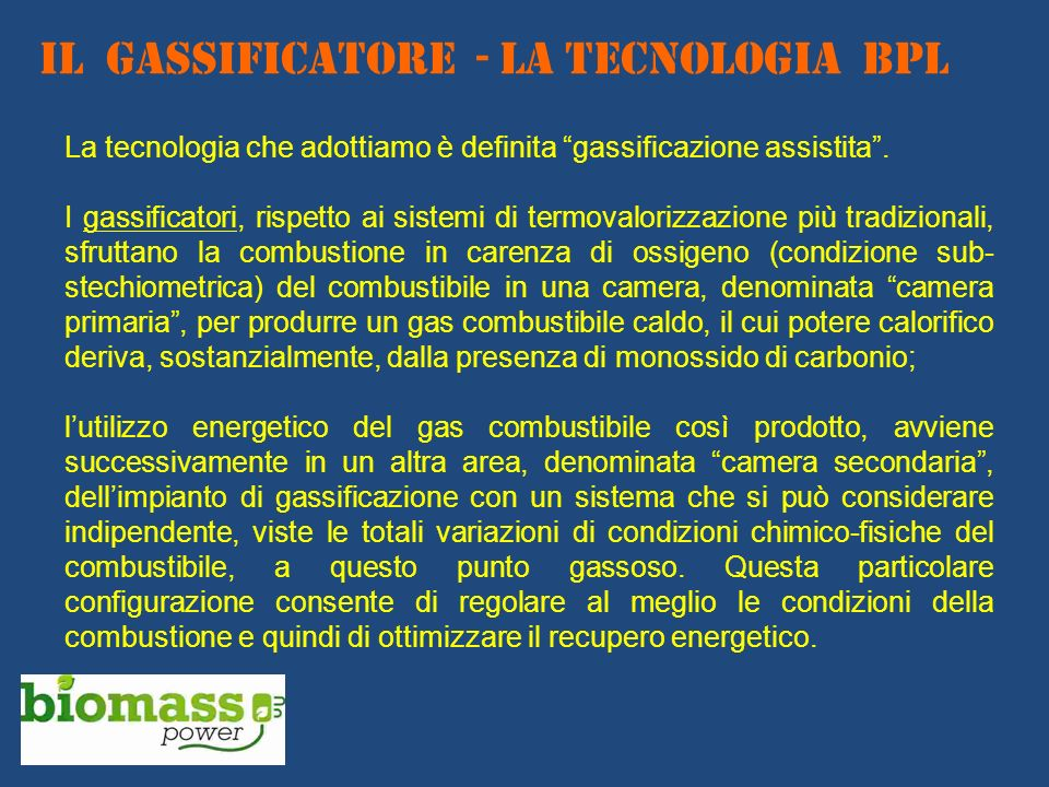 IL GASSIFICATORE - La TECNOLOGIA BPL La tecnologia che adottiamo è definita gassificazione assistita. I gassificatori, rispetto ai sistemi di termoval