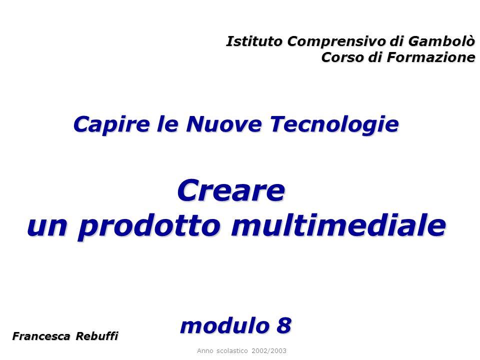 Anno scolastico 2002/2003 Istituto Comprensivo di Gambolò Corso di Formazione Francesca Rebuffi Capire le Nuove Tecnologie Creare un prodotto multimed