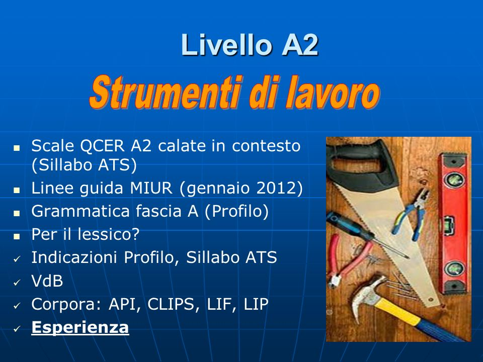 Livello A2 Scale QCER A2 calate in contesto (Sillabo ATS) Linee guida MIUR (gennaio 2012) Grammatica fascia A (Profilo) Per il lessico.