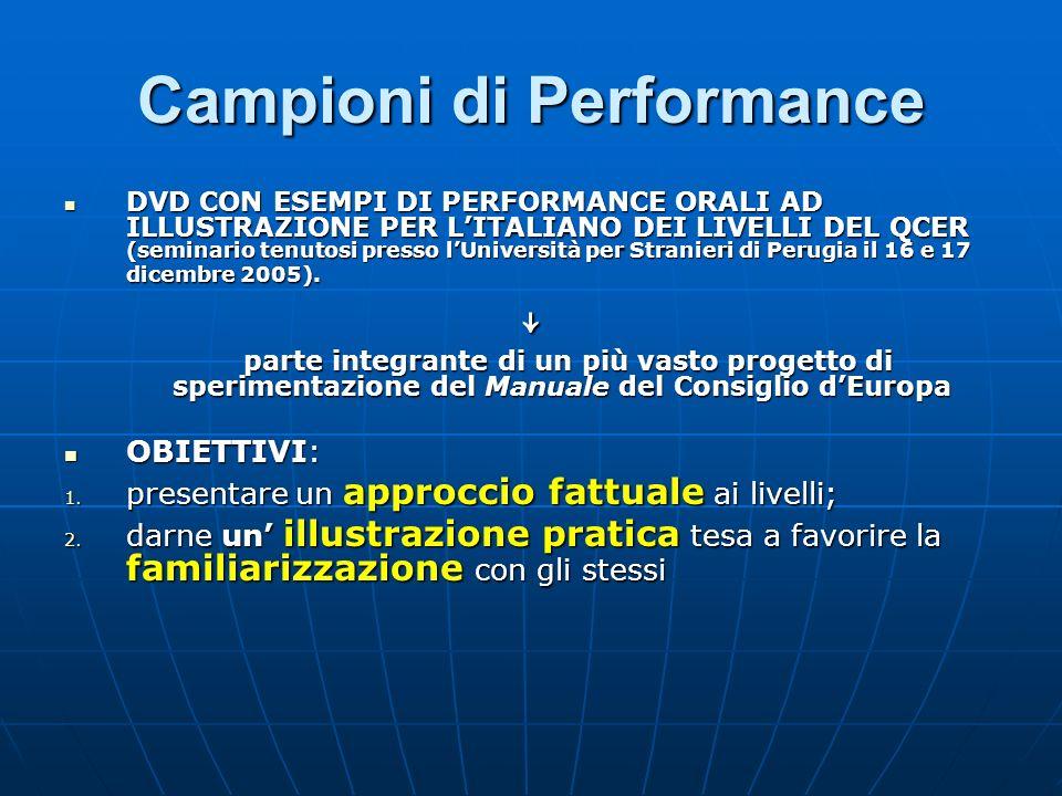 Campioni di Performance DVD CON ESEMPI DI PERFORMANCE ORALI AD ILLUSTRAZIONE PER LITALIANO DEI LIVELLI DEL QCER (seminario tenutosi presso lUniversità per Stranieri di Perugia il 16 e 17 dicembre 2005).