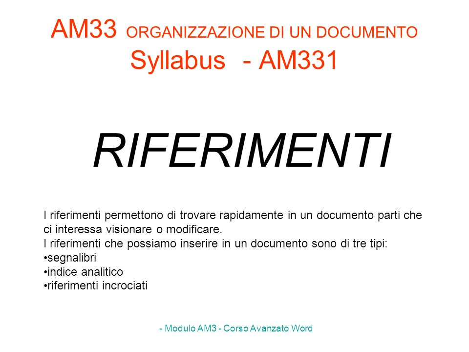 - Modulo AM3 - Corso Avanzato Word AM33 ORGANIZZAZIONE DI UN DOCUMENTO Syllabus - AM331 RIFERIMENTI I riferimenti permettono di trovare rapidamente in