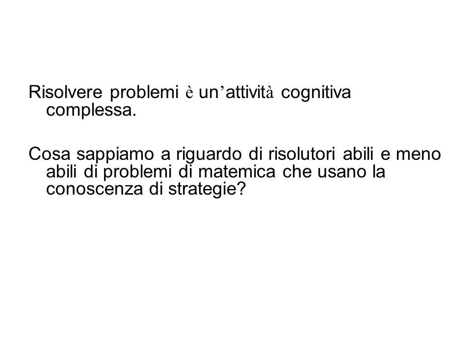 Domande Cosa sappiamo al riguardo di risolutori abili e meno abili di problemi di matematica? Cosa possiamo fare per aiutare gli studenti a divenire r
