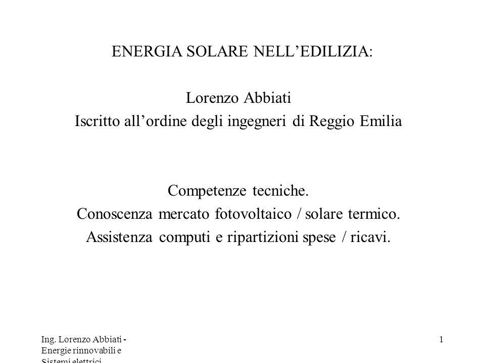 Ing. Lorenzo Abbiati - Energie rinnovabili e Sistemi elettrici 1 ENERGIA SOLARE NELLEDILIZIA: Lorenzo Abbiati Iscritto allordine degli ingegneri di Re