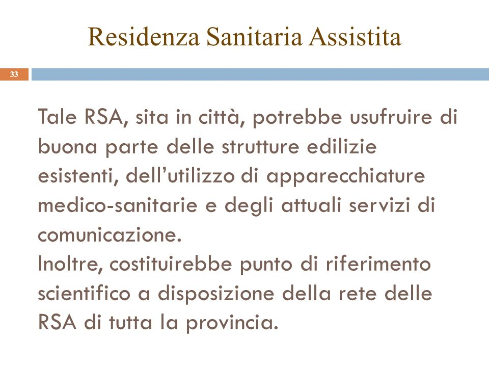 Tale RSA, sita in città, potrebbe usufruire di buona parte delle strutture edilizie esistenti, dellutilizzo di apparecchiature medico-sanitarie e degli attuali servizi di comunicazione.