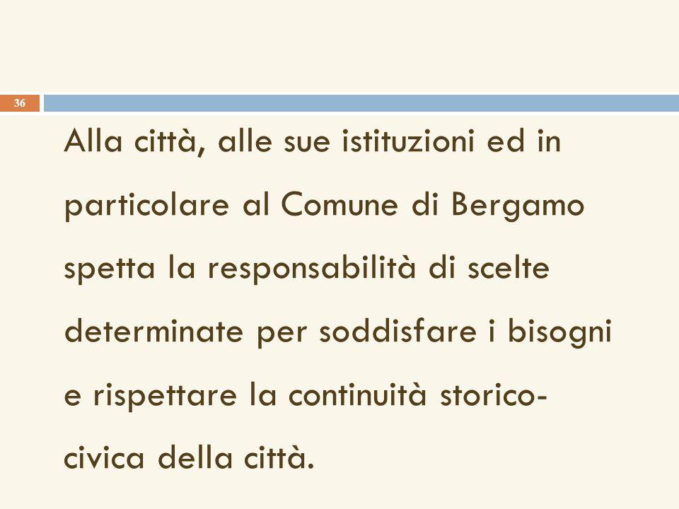 Alla città, alle sue istituzioni ed in particolare al Comune di Bergamo spetta la responsabilità di scelte determinate per soddisfare i bisogni e rispettare la continuità storico- civica della città.