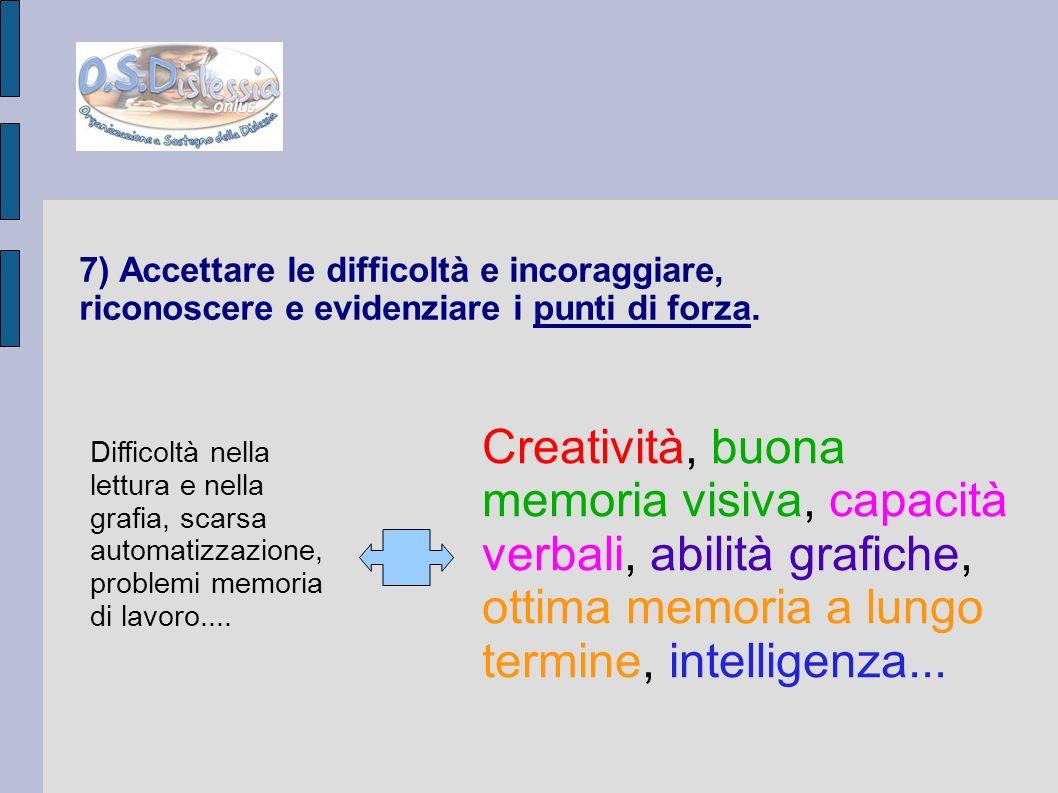7) Accettare le difficoltà e incoraggiare, riconoscere e evidenziare i punti di forza. Creatività, buona memoria visiva, capacità verbali, abilità gra