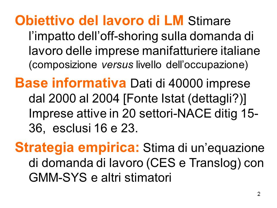 3 Misura di Offshoring: …includes all non-energy intermediate imports concerning the firm activity sector and other sectors and, in addition, it includes also the imports of finished good from the same activity sector of the firm Offshoring =: Importazioni di materie prime (energia esclusa) più importazioni di beni finali