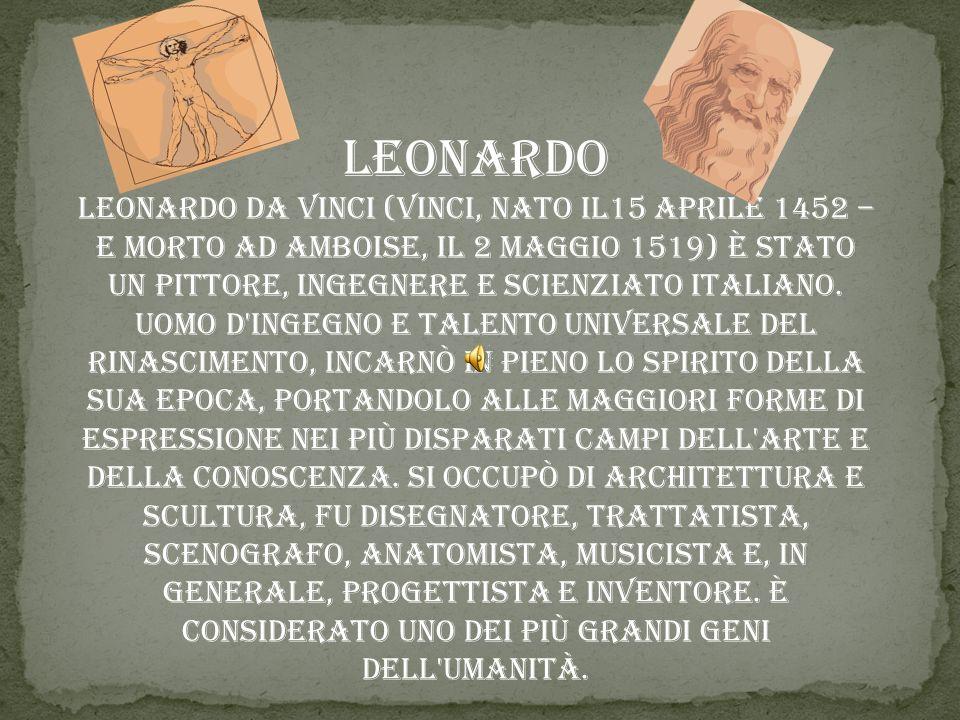 Leonardo Leonardo da Vinci (Vinci, nato il15 aprile 1452 – e morto ad Amboise, il 2 maggio 1519) è stato un pittore, ingegnere e scienziato italiano.