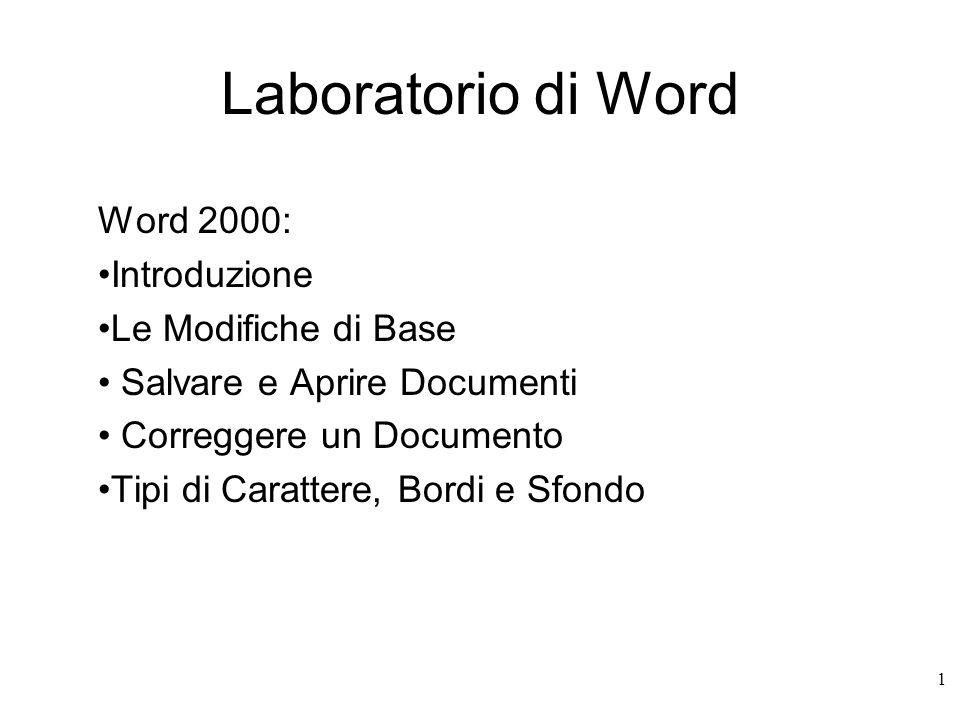 1 Laboratorio di Word Word 2000: Introduzione Le Modifiche di Base Salvare e Aprire Documenti Correggere un Documento Tipi di Carattere, Bordi e Sfondo