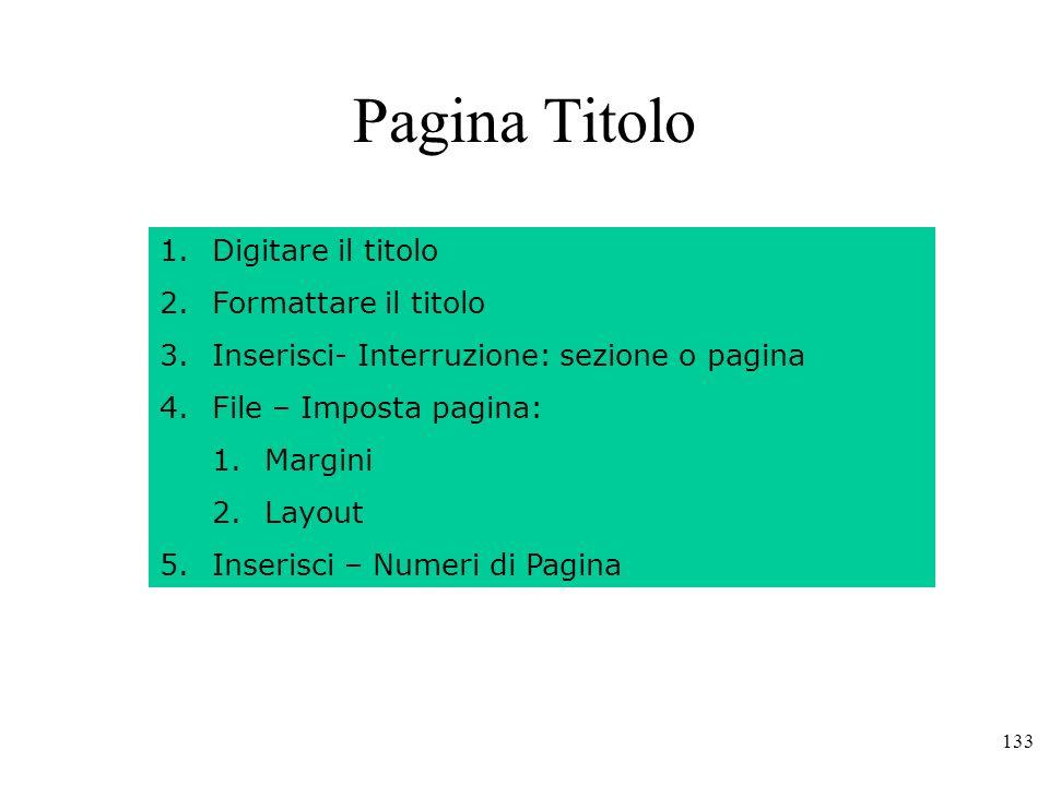 133 Pagina Titolo 1.Digitare il titolo 2.Formattare il titolo 3.Inserisci- Interruzione: sezione o pagina 4.File – Imposta pagina: 1.Margini 2.Layout 5.Inserisci – Numeri di Pagina
