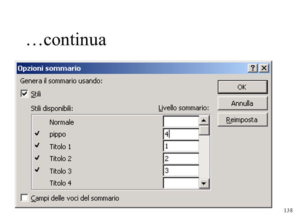 138 …continua Creare un sommario usando gli stili personalizzati : 1.Applicare gli stili personalizzati ai titoli del documento da includere nel sommario 2.Posizionarsi nel punto in cui inserire il sommario 3.Inserisci – Indici e sommario 4.Selezionare la scheda Sommario 5.Premere il pulsante Opzioni e assegnare un livello di sommario agli stili definiti 6.Effettuare scelte per il sommario nella scheda Sommario