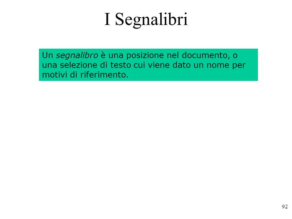 92 I Segnalibri Un segnalibro è una posizione nel documento, o una selezione di testo cui viene dato un nome per motivi di riferimento.