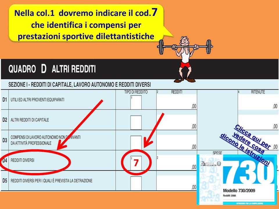 Nella col.1 dovremo indicare il cod. 7 che identifica i compensi per prestazioni sportive dilettantistiche 7 Clicca qui per vedere cosa dicono le istr