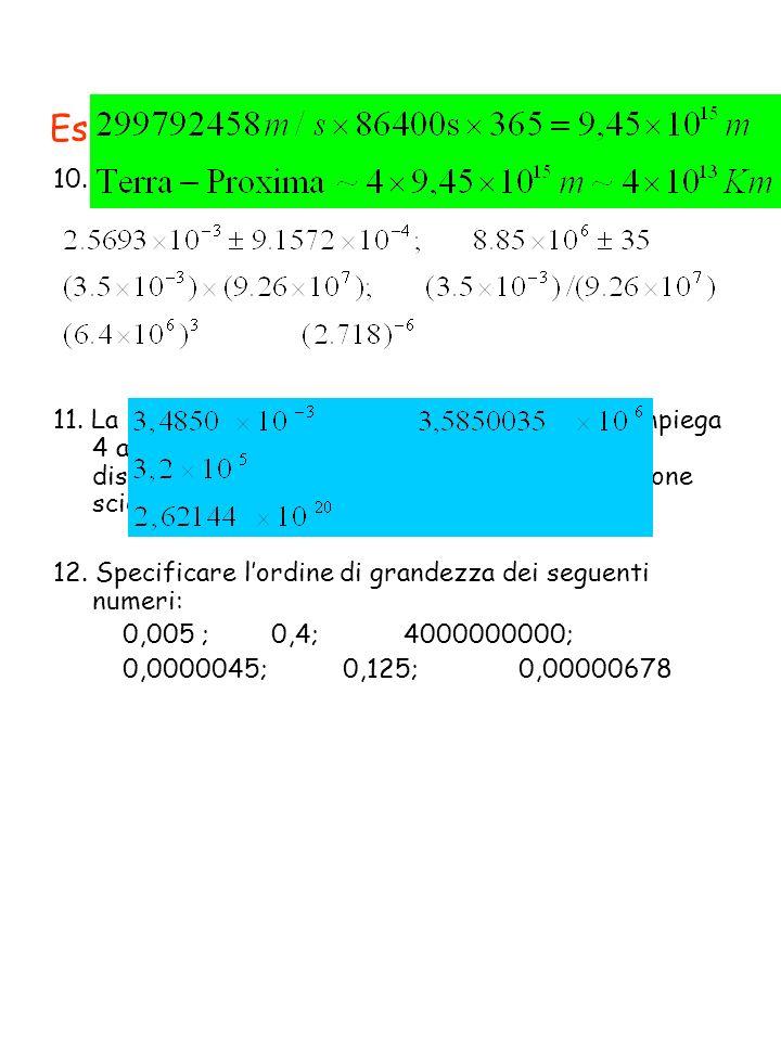 Esercizi 10. Eseguire le seguenti operazioni 11. La luce emessa dalla stella Proxima Centauri impiega 4 anni per raggiungere la terra. Esprimere la di